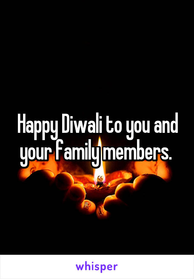 Happy Diwali to you and your family members.