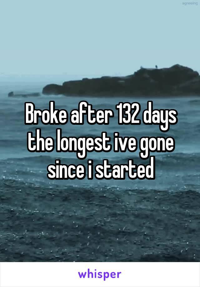 Broke after 132 days the longest ive gone since i started