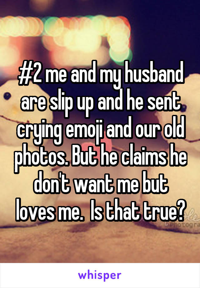 #2 me and my husband are slip up and he sent crying emoji and our old photos. But he claims he don't want me but loves me.  Is that true?