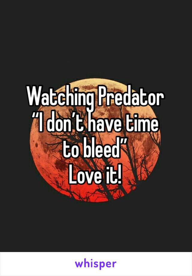 """Watching Predator """"I don't have time to bleed"""" Love it!"""