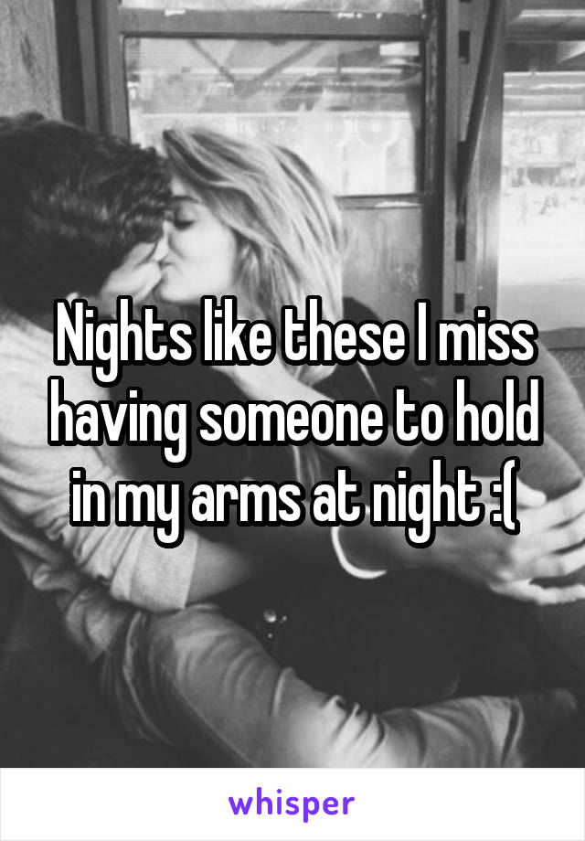 Nights like these I miss having someone to hold in my arms at night :(