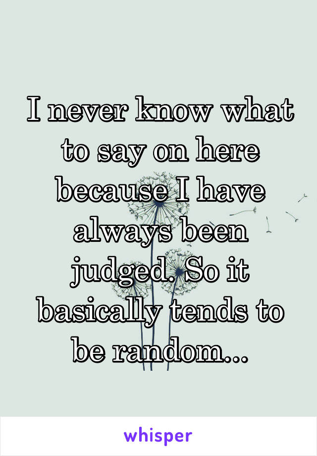 I never know what to say on here because I have always been judged. So it basically tends to be random...