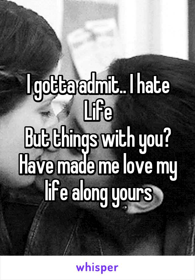 I gotta admit.. I hate Life But things with you? Have made me love my life along yours