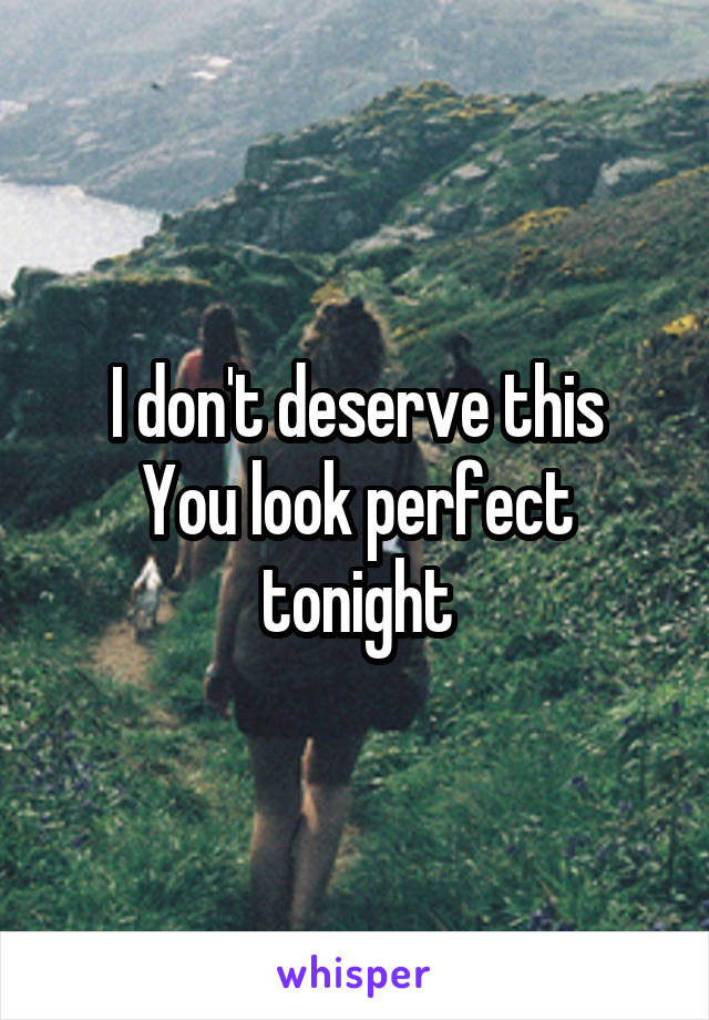 I don't deserve this You look perfect tonight