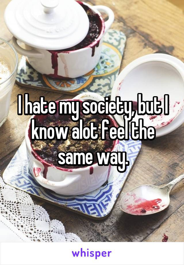 I hate my society, but I know alot feel the same way.