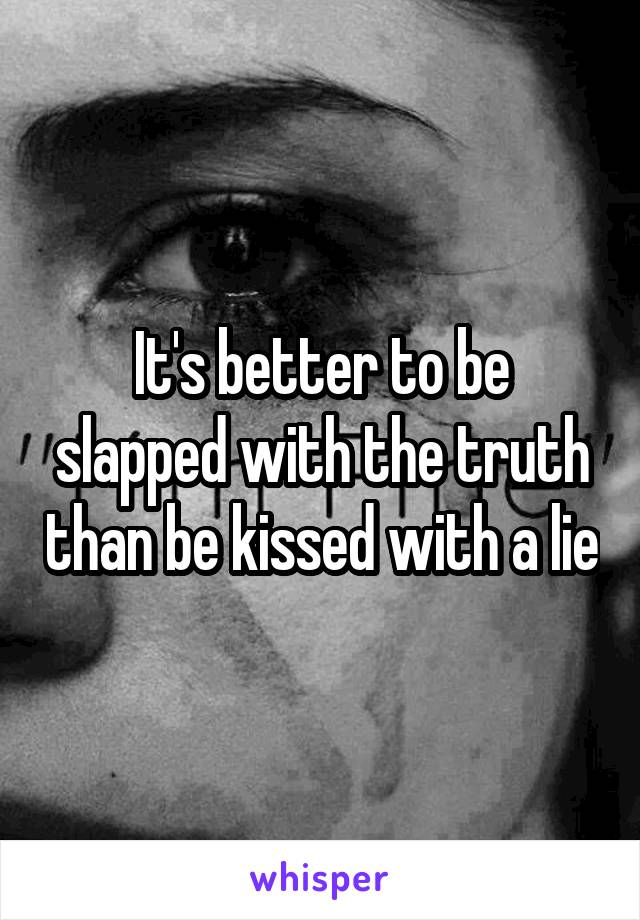 It's better to be slapped with the truth than be kissed with a lie