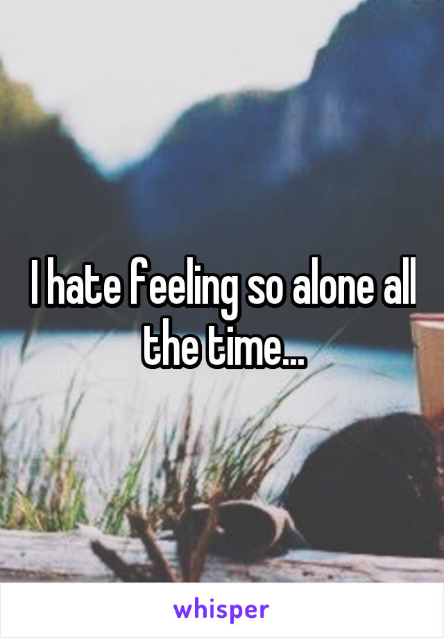 I hate feeling so alone all the time...