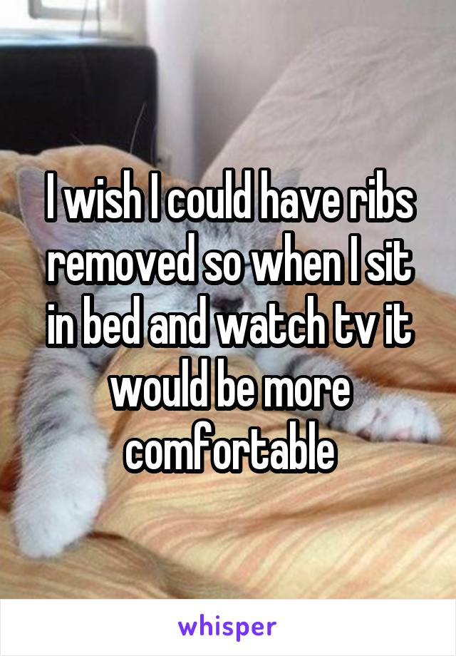 I wish I could have ribs removed so when I sit in bed and watch tv it would be more comfortable