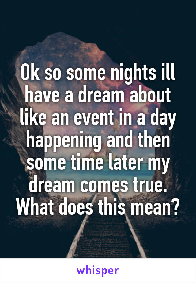 Ok so some nights ill have a dream about like an event in a day happening and then some time later my dream comes true. What does this mean?