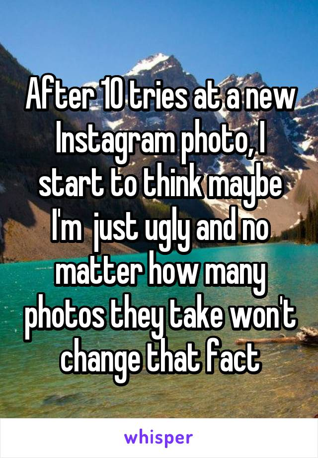 After 10 tries at a new Instagram photo, I start to think maybe I'm  just ugly and no matter how many photos they take won't change that fact