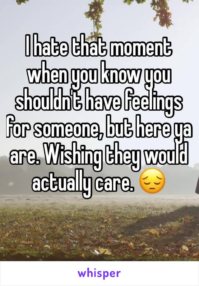 I hate that moment when you know you shouldn't have feelings for someone, but here ya are. Wishing they would actually care. 😔