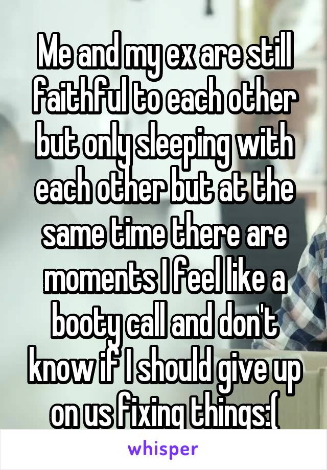 Me and my ex are still faithful to each other but only sleeping with each other but at the same time there are moments I feel like a booty call and don't know if I should give up on us fixing things:(
