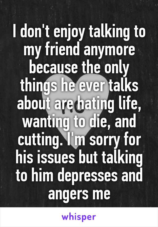 I don't enjoy talking to my friend anymore because the only things he ever talks about are hating life, wanting to die, and cutting. I'm sorry for his issues but talking to him depresses and angers me