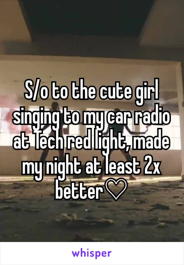 S/o to the cute girl singing to my car radio at Tech red light, made my night at least 2x better♡