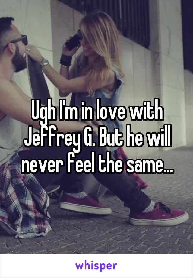 Ugh I'm in love with Jeffrey G. But he will never feel the same...