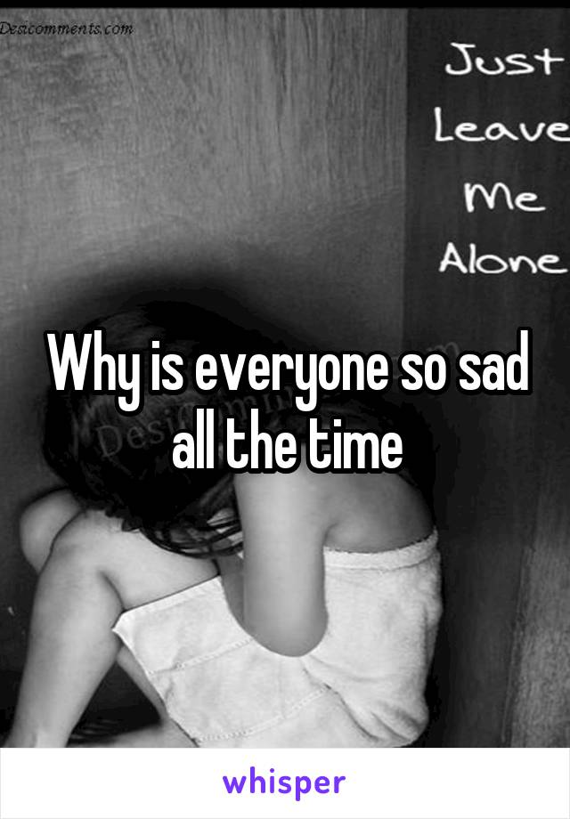 Why is everyone so sad all the time