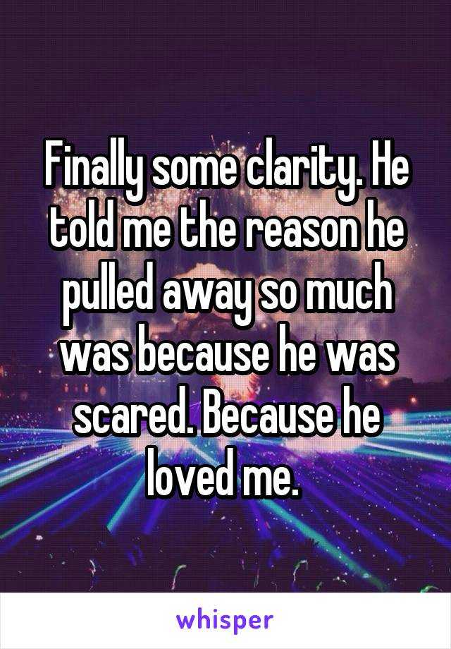 Finally some clarity. He told me the reason he pulled away so much was because he was scared. Because he loved me.