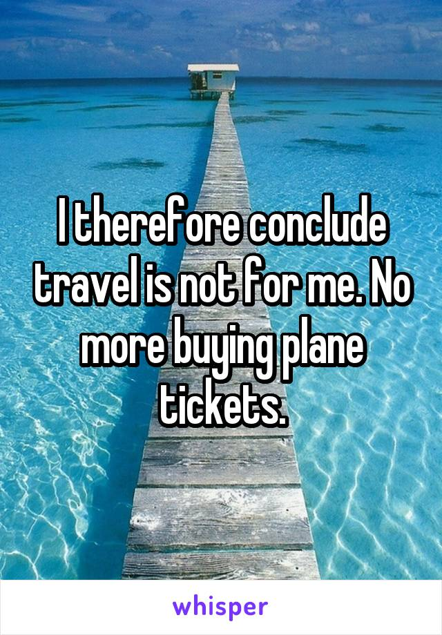 I therefore conclude travel is not for me. No more buying plane tickets.