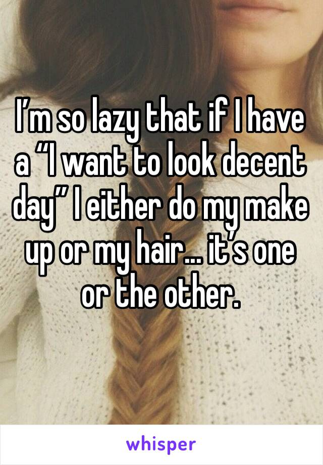 "I'm so lazy that if I have a ""I want to look decent day"" I either do my make up or my hair... it's one or the other."