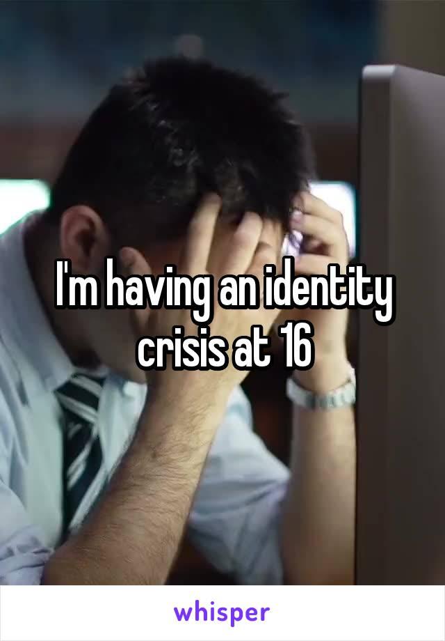I'm having an identity crisis at 16