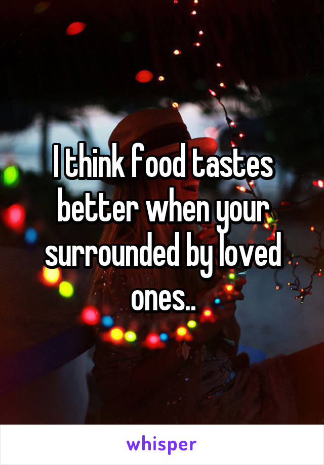 I think food tastes better when your surrounded by loved ones..