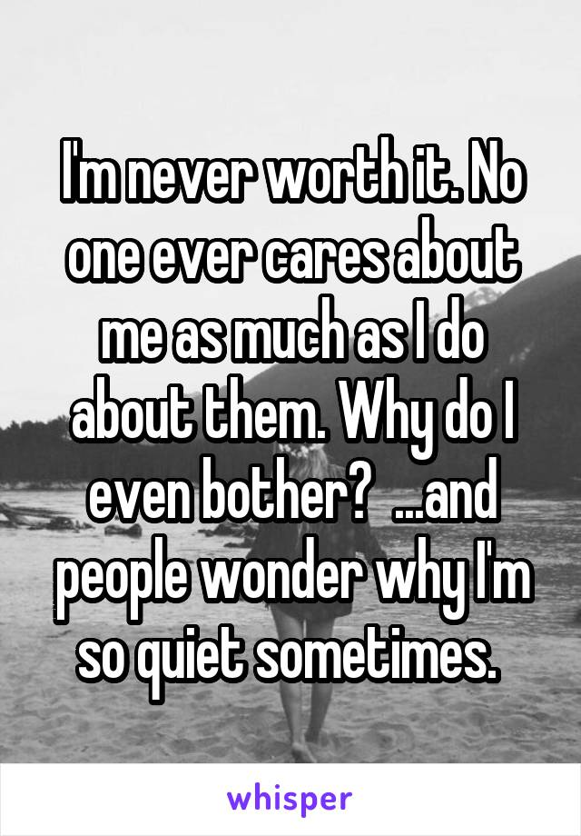I'm never worth it. No one ever cares about me as much as I do about them. Why do I even bother?  ...and people wonder why I'm so quiet sometimes.