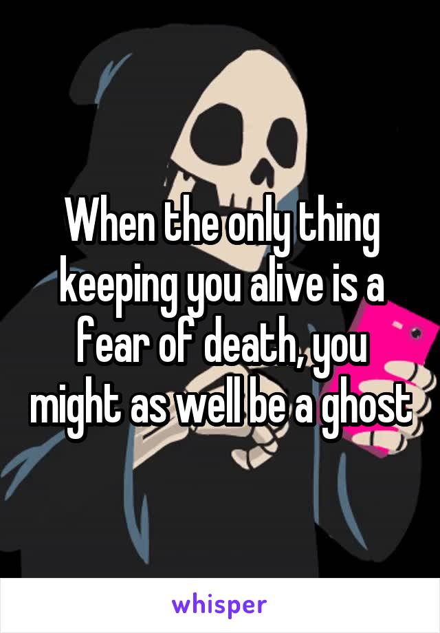 When the only thing keeping you alive is a fear of death, you might as well be a ghost