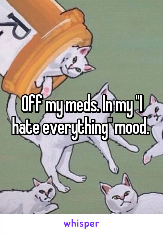 "Off my meds. In my ""I hate everything"" mood."