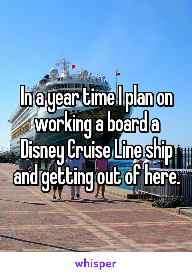In a year time I plan on working a board a Disney Cruise Line ship and getting out of here.