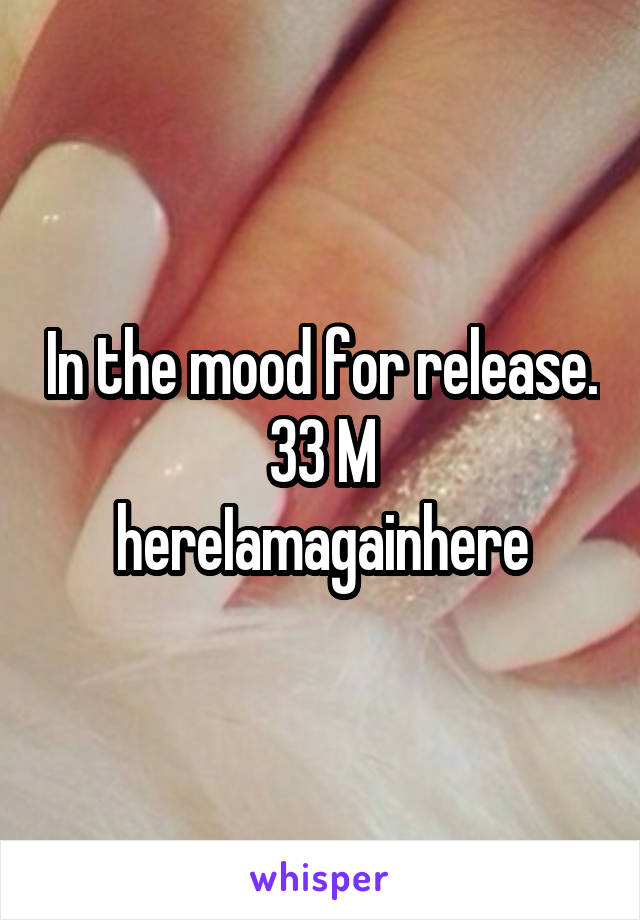 In the mood for release. 33 M hereIamagainhere