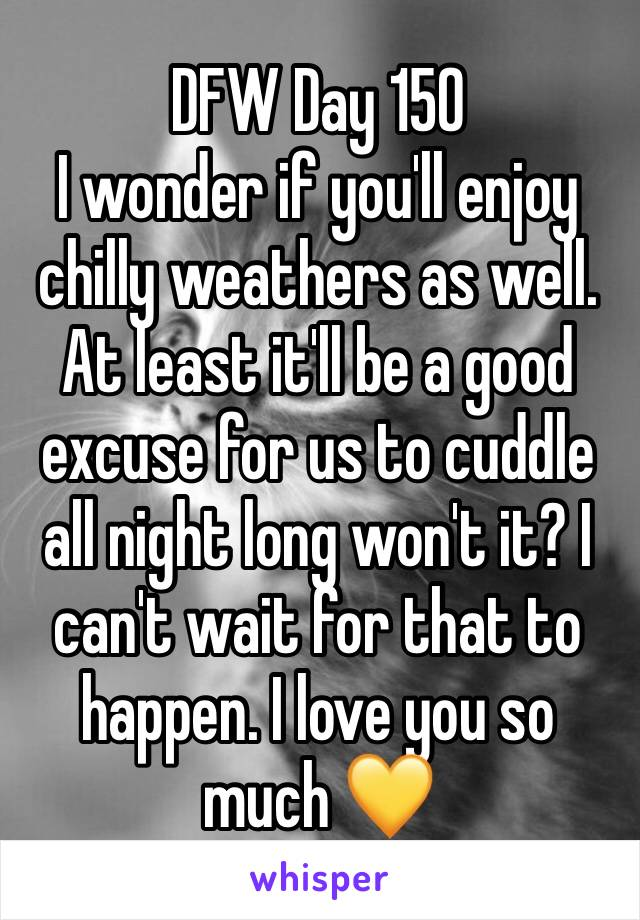 DFW Day 150 I wonder if you'll enjoy chilly weathers as well. At least it'll be a good excuse for us to cuddle all night long won't it? I can't wait for that to happen. I love you so much 💛