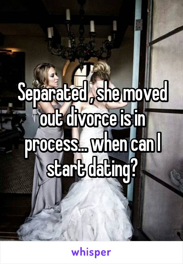 Separated , she moved out divorce is in process... when can I start dating?