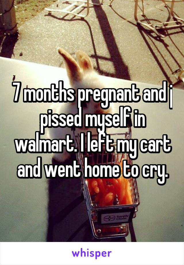 7 months pregnant and j pissed myself in walmart. I left my cart and went home to cry.