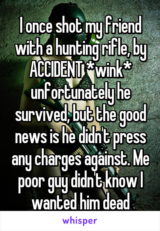 I once shot my friend with a hunting rifle, by ACCIDENT *wink* unfortunately he survived, but the good news is he didn't press any charges against. Me poor guy didn't know I wanted him dead