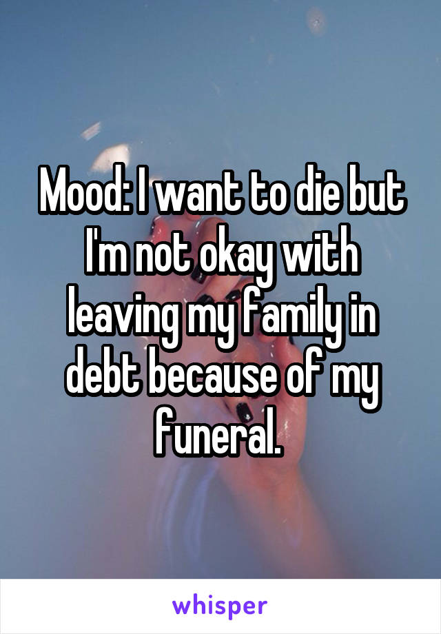Mood: I want to die but I'm not okay with leaving my family in debt because of my funeral.
