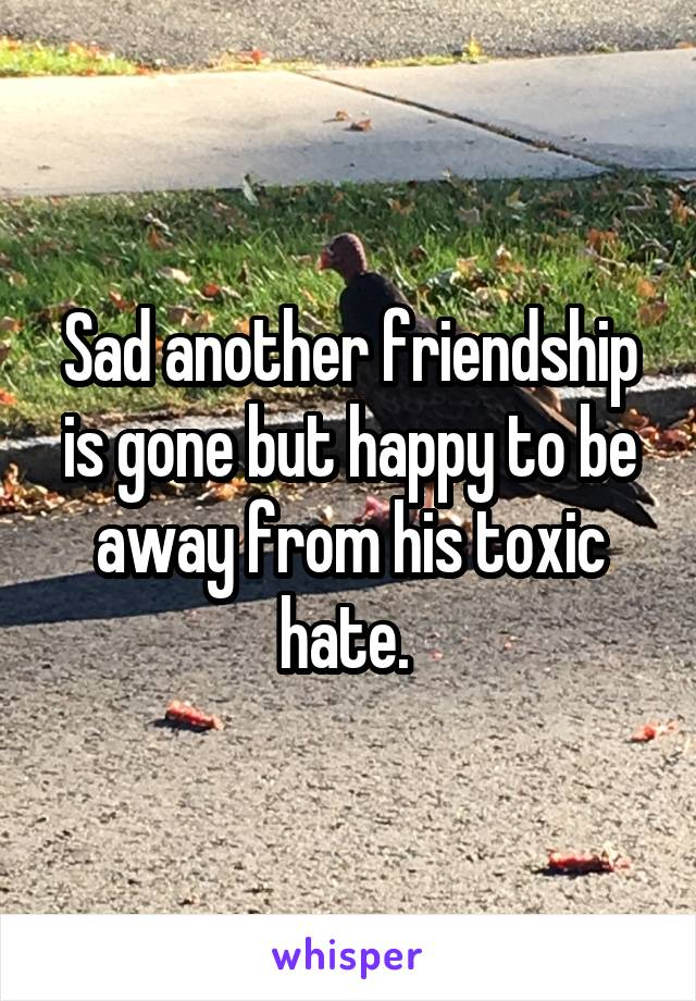 Sad another friendship is gone but happy to be away from his toxic hate.