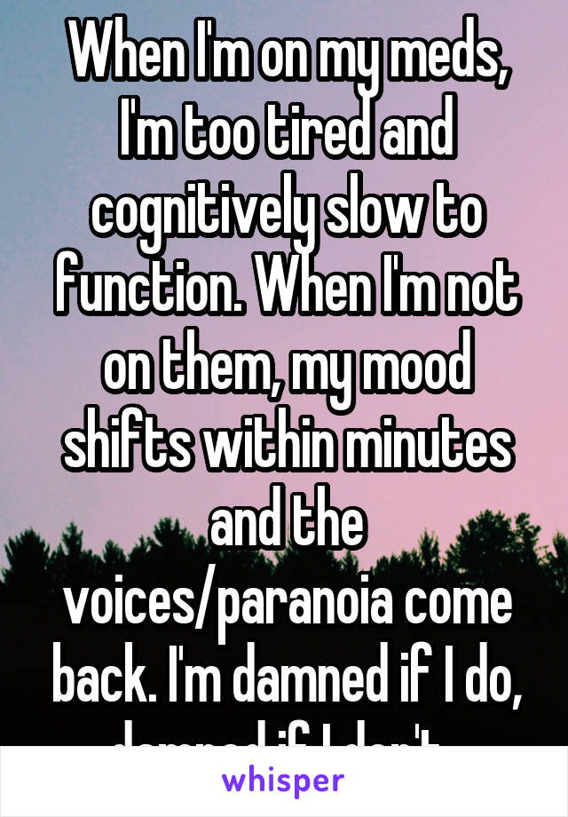When I'm on my meds, I'm too tired and cognitively slow to function. When I'm not on them, my mood shifts within minutes and the voices/paranoia come back. I'm damned if I do, damned if I don't.