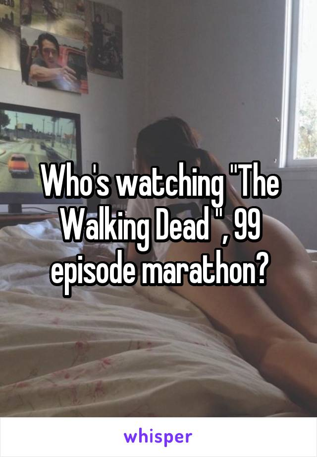 "Who's watching ""The Walking Dead "", 99 episode marathon?"