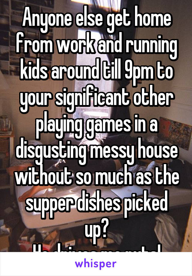 Anyone else get home from work and running kids around till 9pm to your significant other playing games in a disgusting messy house without so much as the supper dishes picked up? He drives me nuts!