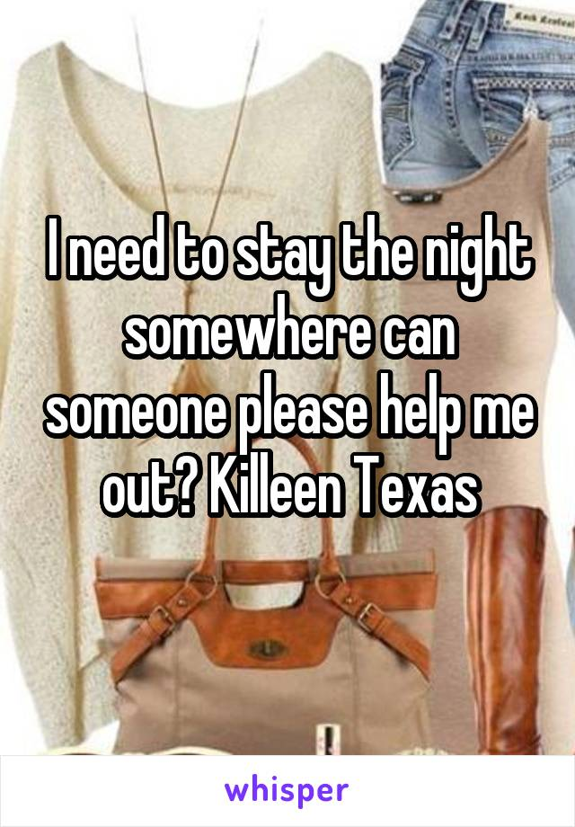 I need to stay the night somewhere can someone please help me out? Killeen Texas