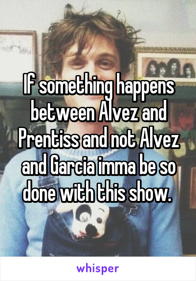 If something happens between Alvez and Prentiss and not Alvez and Garcia imma be so done with this show.