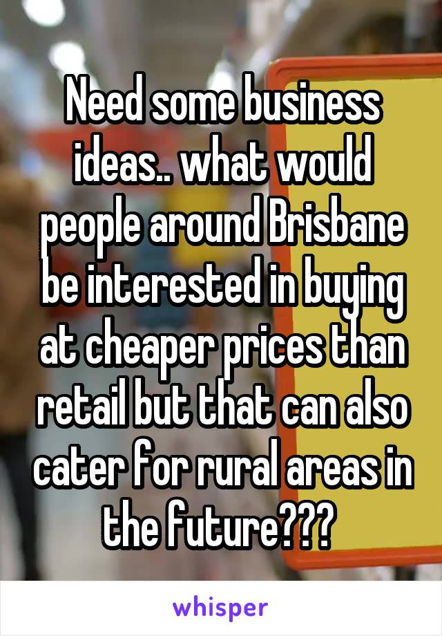 Need some business ideas.. what would people around Brisbane be interested in buying at cheaper prices than retail but that can also cater for rural areas in the future???