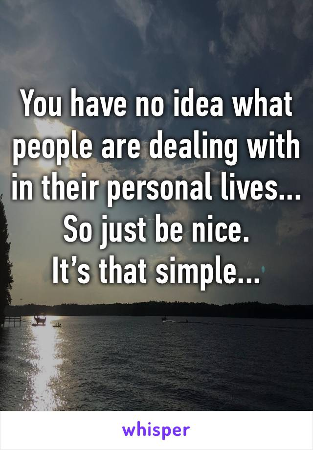 You have no idea what people are dealing with in their personal lives... So just be nice. It's that simple...