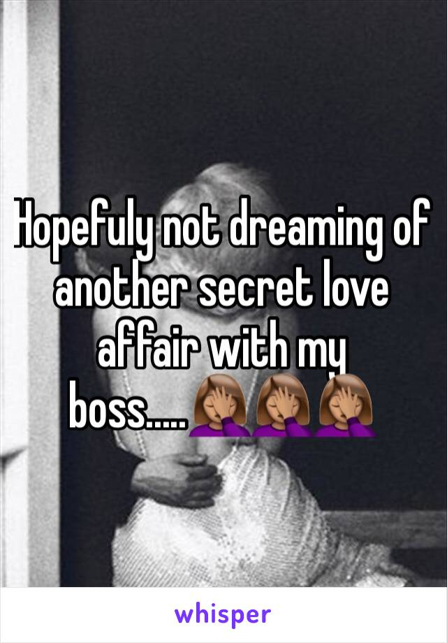 Hopefuly not dreaming of another secret love affair with my boss.....🤦🏽‍♀️🤦🏽‍♀️🤦🏽‍♀️