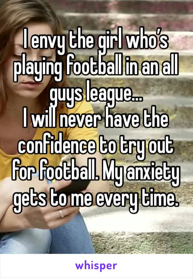 I envy the girl who's playing football in an all guys league... I will never have the confidence to try out for football. My anxiety gets to me every time.