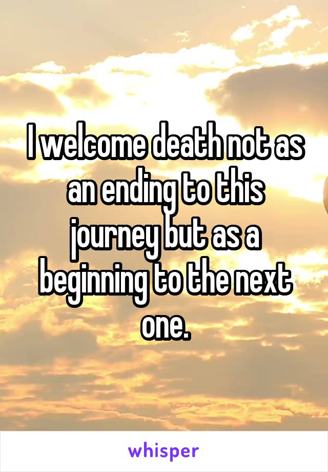 I welcome death not as an ending to this journey but as a beginning to the next one.