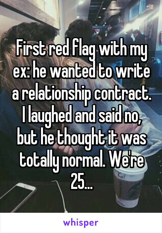 First red flag with my ex: he wanted to write a relationship contract. I laughed and said no, but he thought it was totally normal. We're 25...
