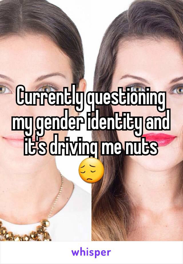 Currently questioning my gender identity and it's driving me nuts 😔