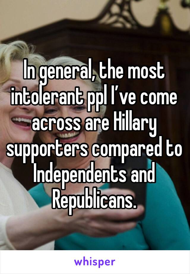 In general, the most intolerant ppl I've come across are Hillary supporters compared to Independents and Republicans.