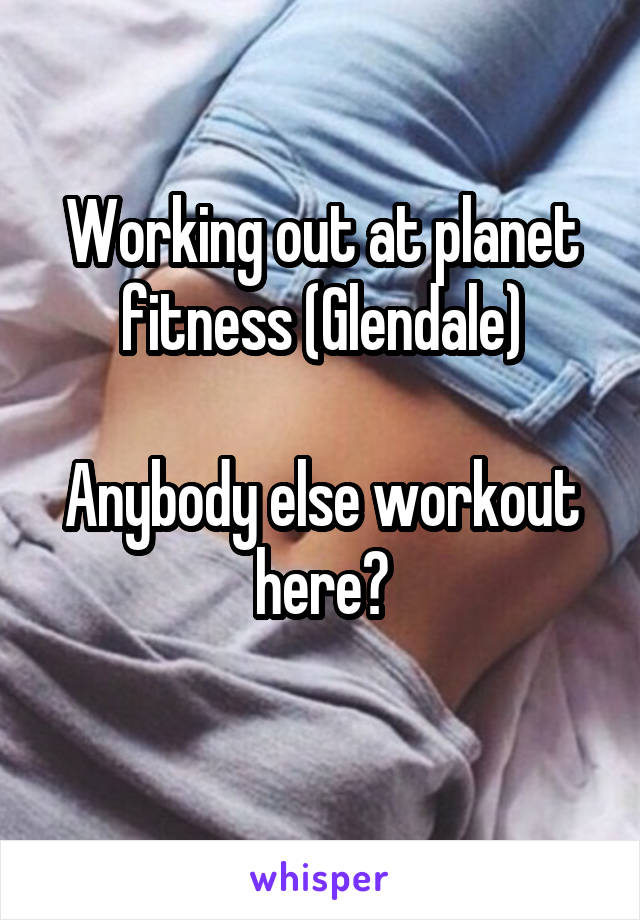 Working out at planet fitness (Glendale)  Anybody else workout here?